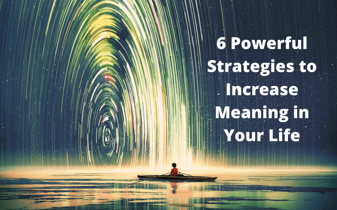 6 Powerful Strategies to Increase Meaning in Your Life